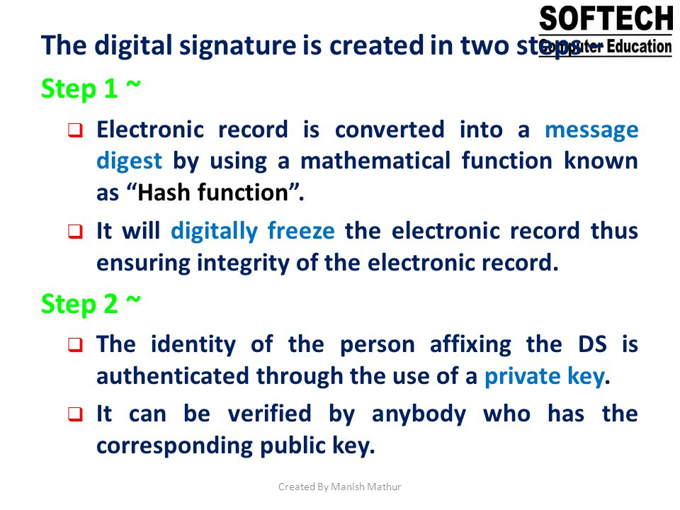 The digital signature is created in two steps – Step 1 ~ Electronic record is converted into a message digest by using a mathematical function known a