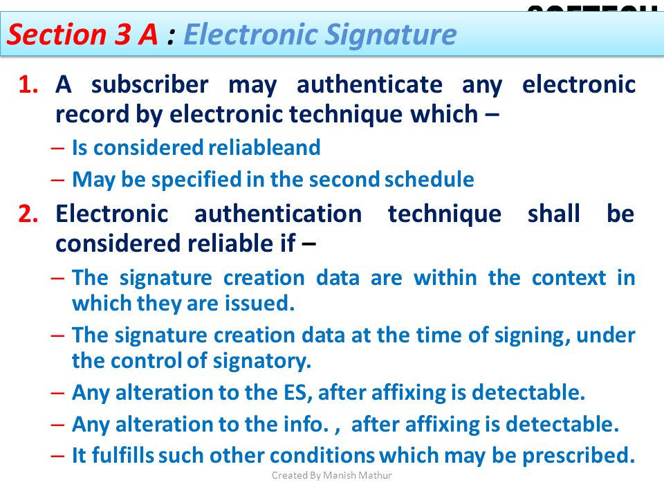 Section 3 A : Electronic Signature 1.A subscriber may authenticate any electronic record by electronic technique which – – Is considered reliableand –