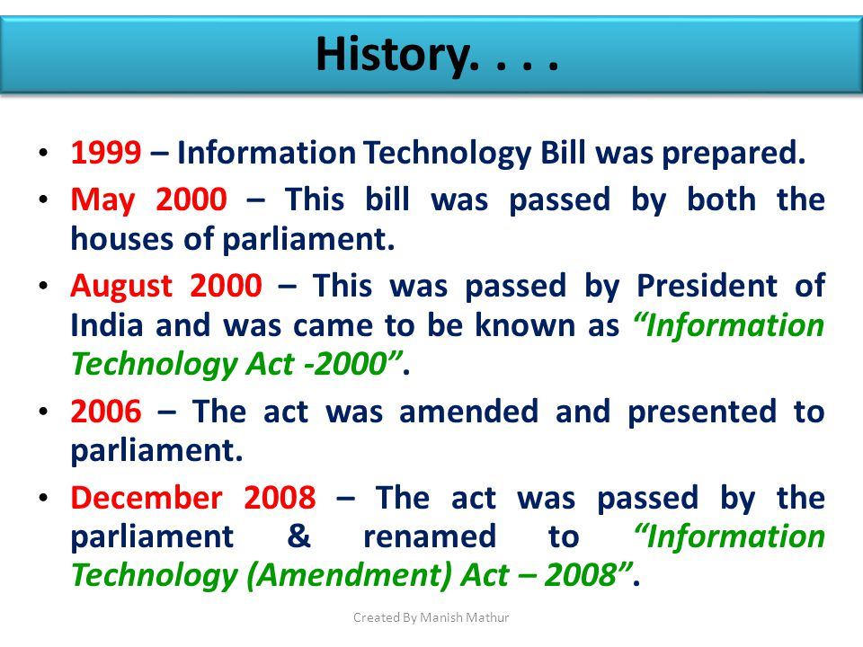 History.... 1999 – Information Technology Bill was prepared. May 2000 – This bill was passed by both the houses of parliament. August 2000 – This was