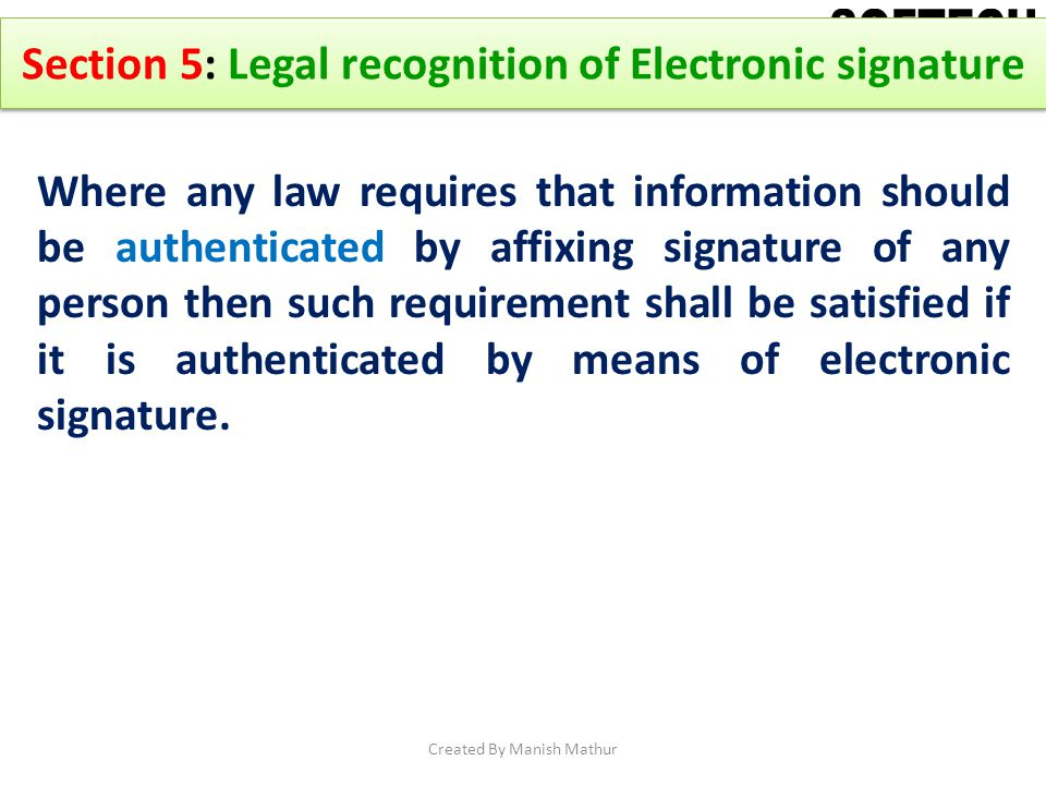 Section 5: Legal recognition of Electronic signature Where any law requires that information should be authenticated by affixing signature of any pers