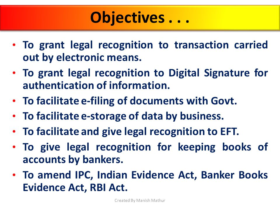 Objectives... To grant legal recognition to transaction carried out by electronic means. To grant legal recognition to Digital Signature for authentic
