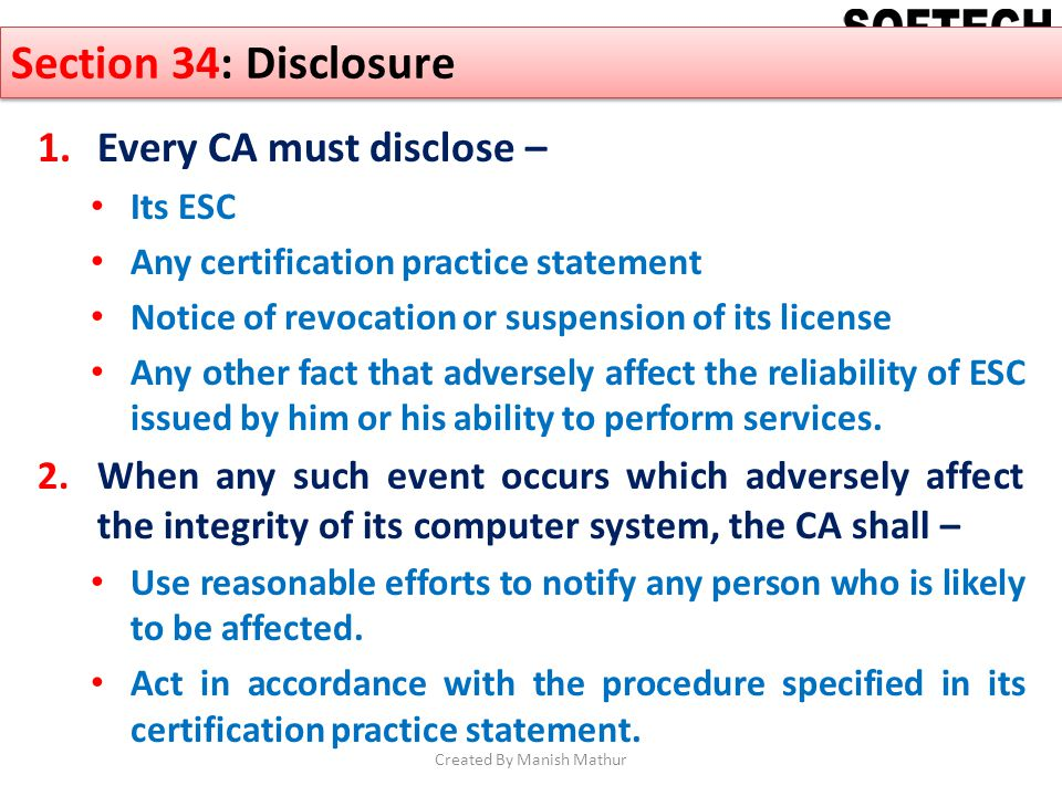 Section 34: Disclosure 1.Every CA must disclose – Its ESC Any certification practice statement Notice of revocation or suspension of its license Any o