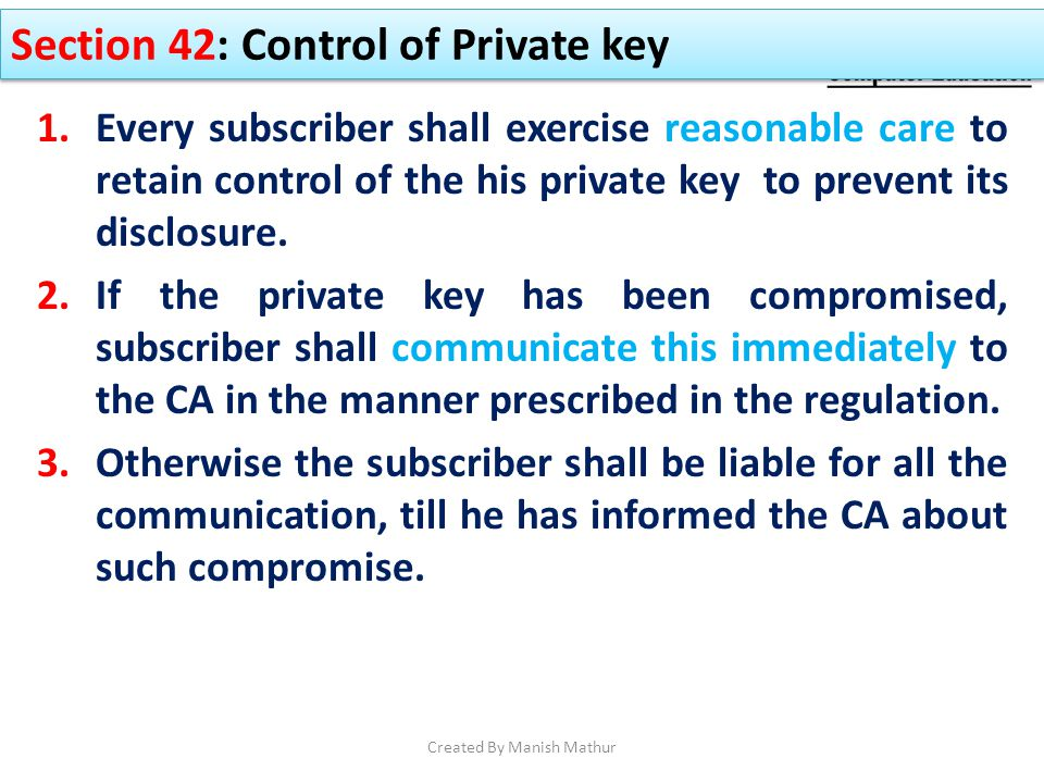 Section 42: Control of Private key 1.Every subscriber shall exercise reasonable care to retain control of the his private key to prevent its disclosur