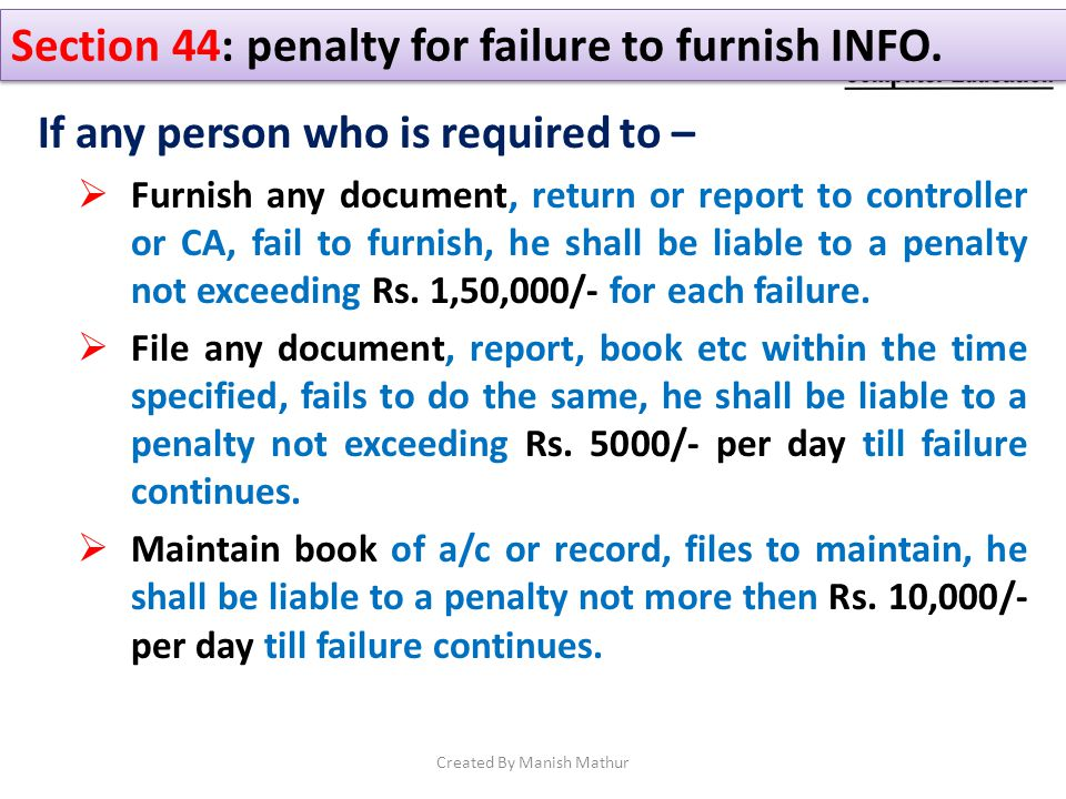 Section 44: penalty for failure to furnish INFO. If any person who is required to – Furnish any document, return or report to controller or CA, fail t