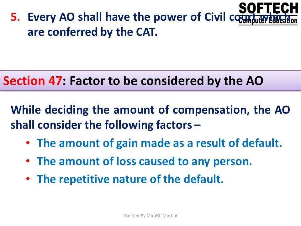 5.Every AO shall have the power of Civil court which are conferred by the CAT. Section 47: Factor to be considered by the AO While deciding the amount