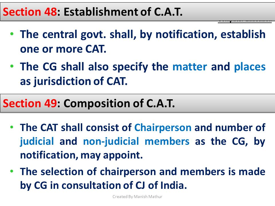 Section 48: Establishment of C.A.T. The central govt. shall, by notification, establish one or more CAT. The CG shall also specify the matter and plac