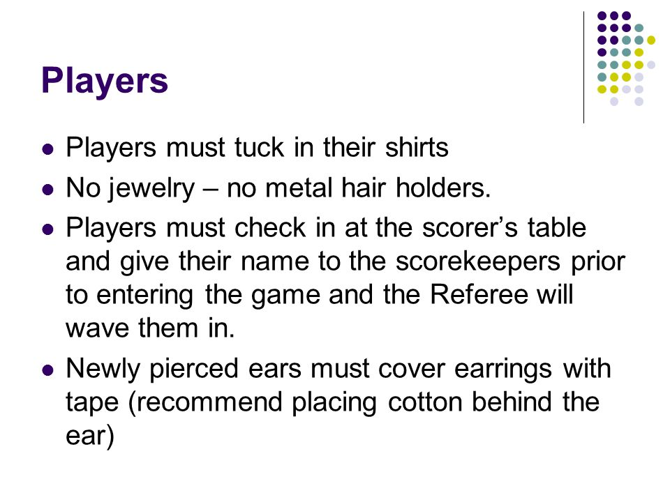 Players Players must tuck in their shirts No jewelry – no metal hair holders.