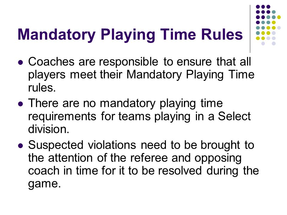 Mandatory Playing Time Rules Coaches are responsible to ensure that all players meet their Mandatory Playing Time rules.