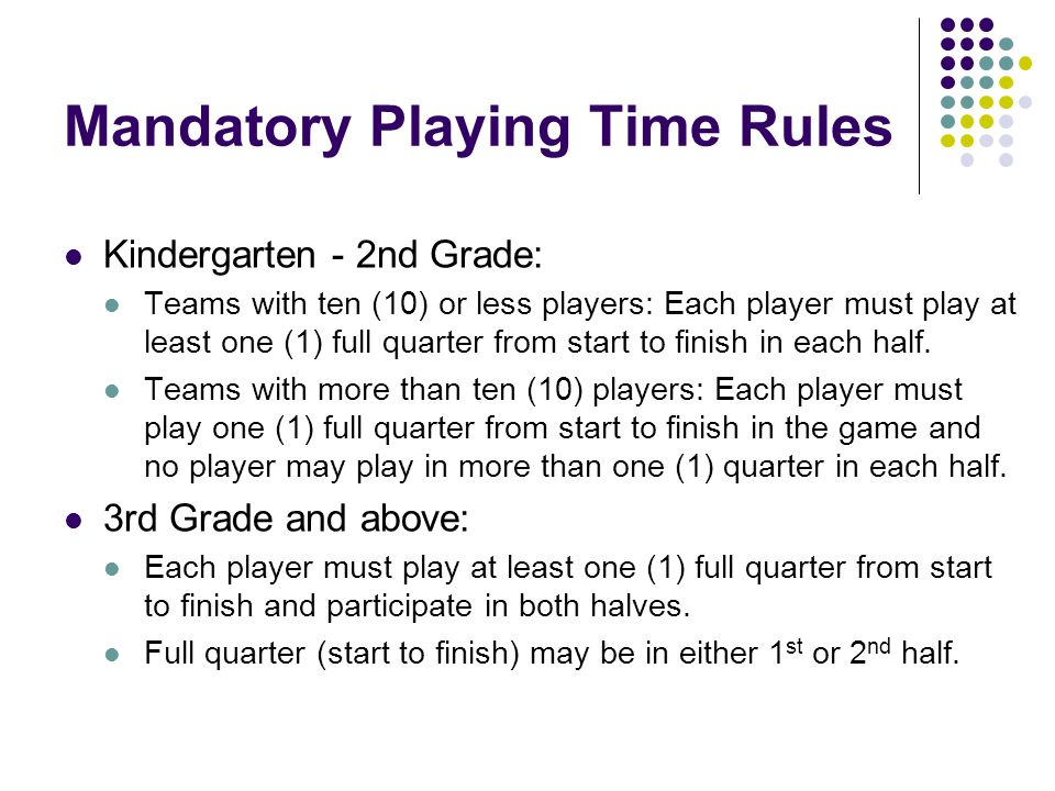 Kindergarten - 2nd Grade: Teams with ten (10) or less players: Each player must play at least one (1) full quarter from start to finish in each half.