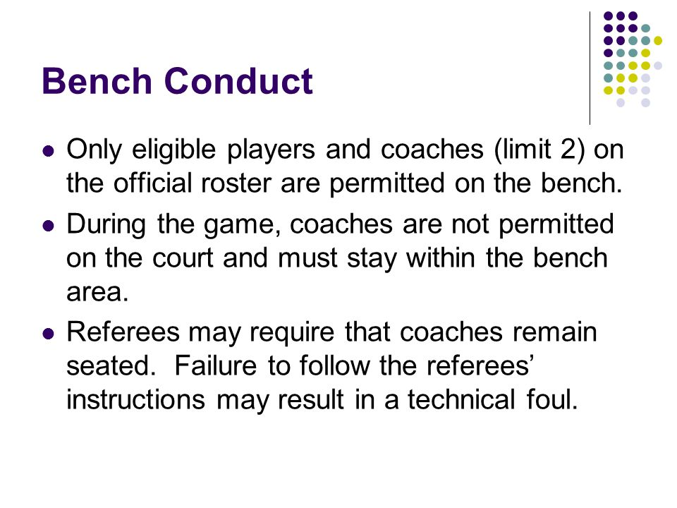 Bench Conduct Only eligible players and coaches (limit 2) on the official roster are permitted on the bench.