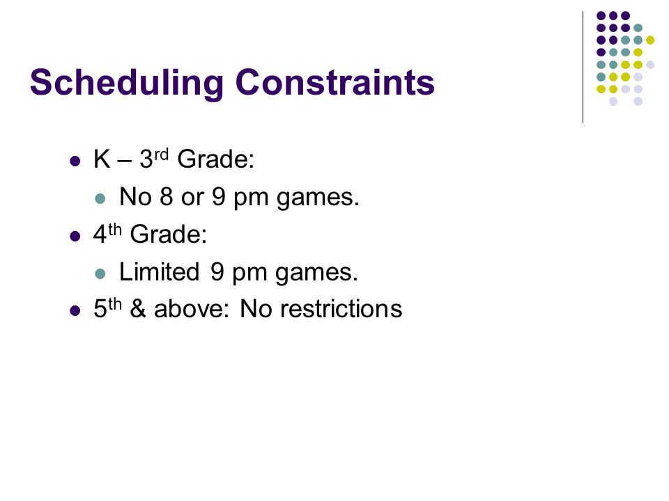 Scheduling Constraints K – 3 rd Grade: No 8 or 9 pm games.