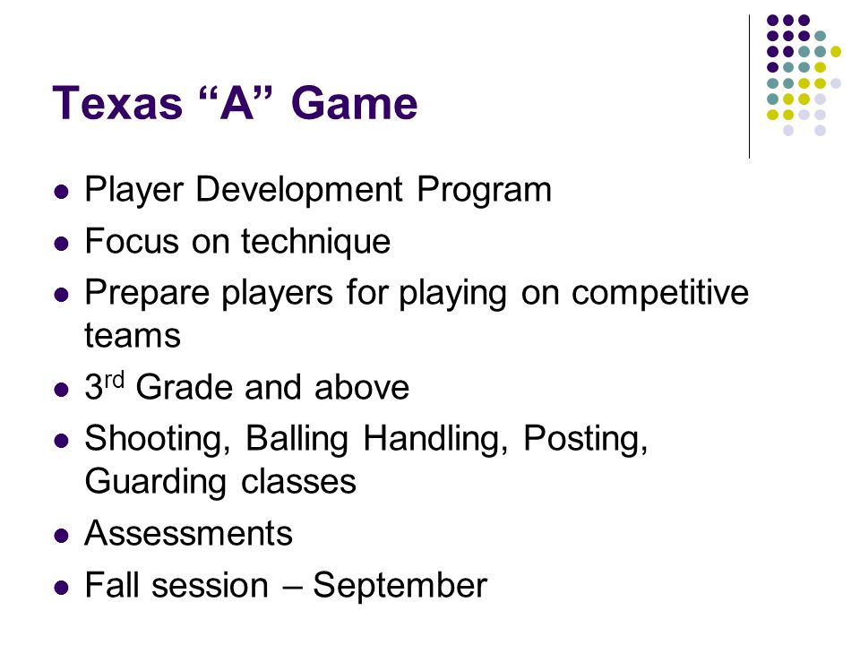 Texas A Game Player Development Program Focus on technique Prepare players for playing on competitive teams 3 rd Grade and above Shooting, Balling Handling, Posting, Guarding classes Assessments Fall session – September