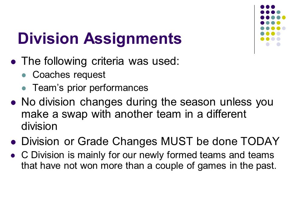 Division Assignments The following criteria was used: Coaches request Teams prior performances No division changes during the season unless you make a swap with another team in a different division Division or Grade Changes MUST be done TODAY C Division is mainly for our newly formed teams and teams that have not won more than a couple of games in the past.