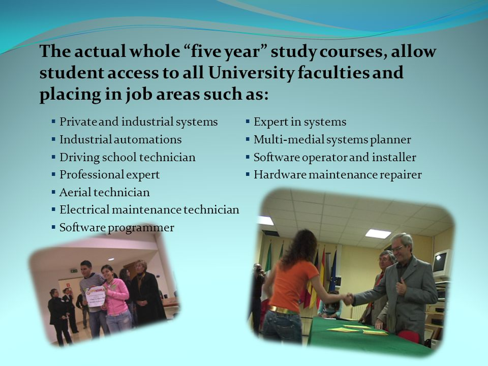 The actual whole five year study courses, allow student access to all University faculties and placing in job areas such as: Private and industrial systems Industrial automations Driving school technician Professional expert Aerial technician Electrical maintenance technician Software programmer Expert in systems Multi-medial systems planner Software operator and installer Hardware maintenance repairer