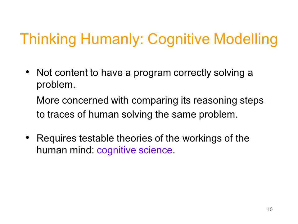 10 Thinking Humanly: Cognitive Modelling Not content to have a program correctly solving a problem. More concerned with comparing its reasoning steps
