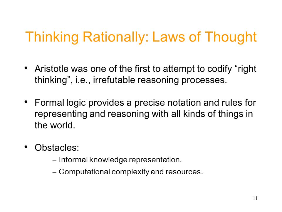 11 Thinking Rationally: Laws of Thought Aristotle was one of the first to attempt to codify right thinking, i.e., irrefutable reasoning processes. For