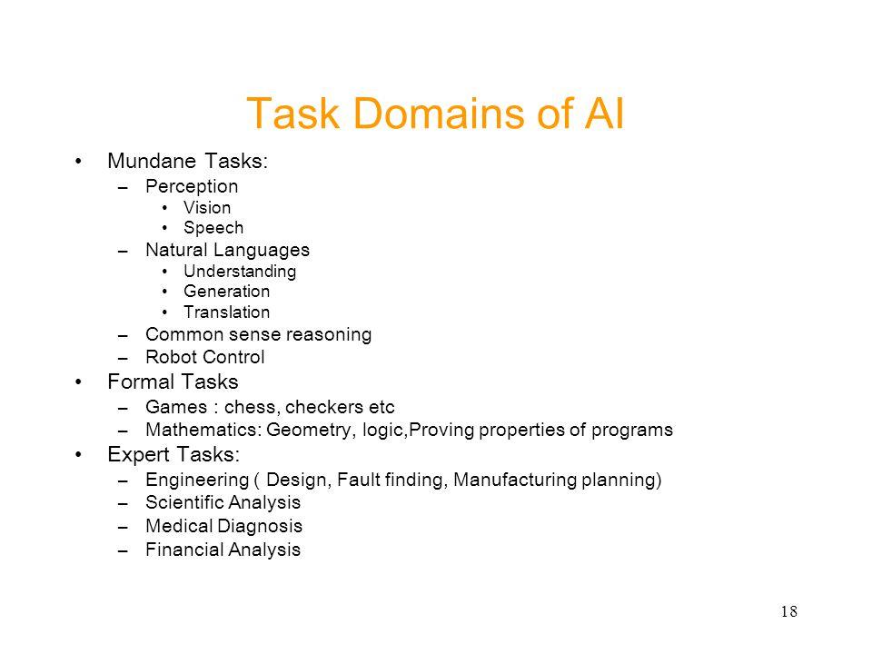 18 Task Domains of AI Mundane Tasks: –Perception Vision Speech –Natural Languages Understanding Generation Translation –Common sense reasoning –Robot