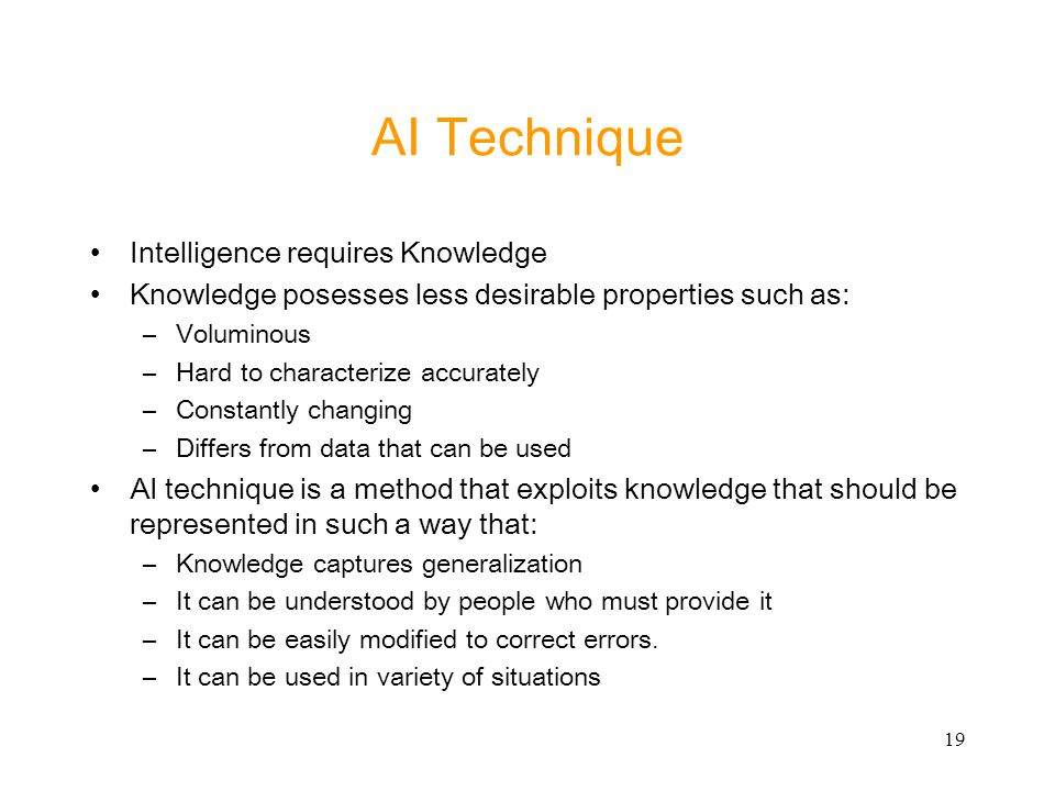 19 AI Technique Intelligence requires Knowledge Knowledge posesses less desirable properties such as: –Voluminous –Hard to characterize accurately –Co