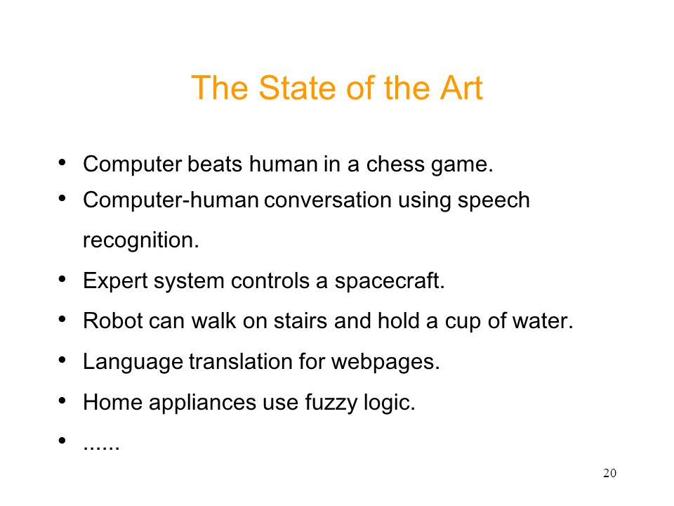 20 The State of the Art Computer beats human in a chess game. Computer-human conversation using speech recognition. Expert system controls a spacecraf