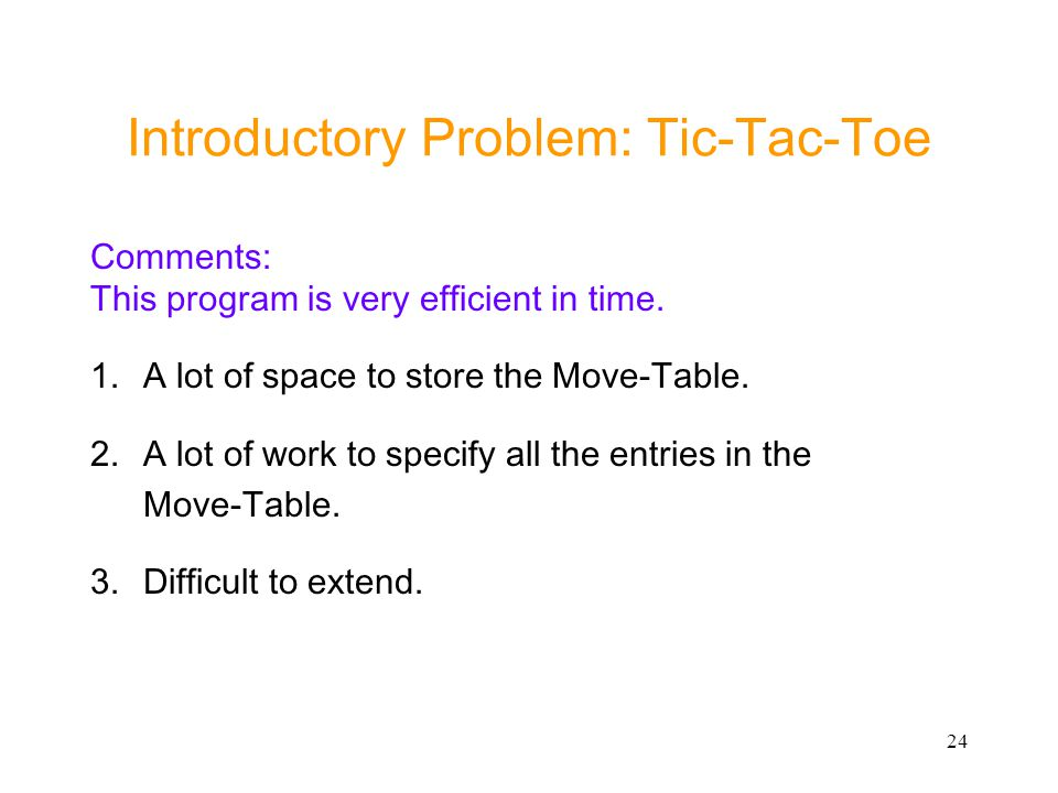 24 Introductory Problem: Tic-Tac-Toe Comments: This program is very efficient in time. 1.A lot of space to store the Move-Table. 2.A lot of work to sp