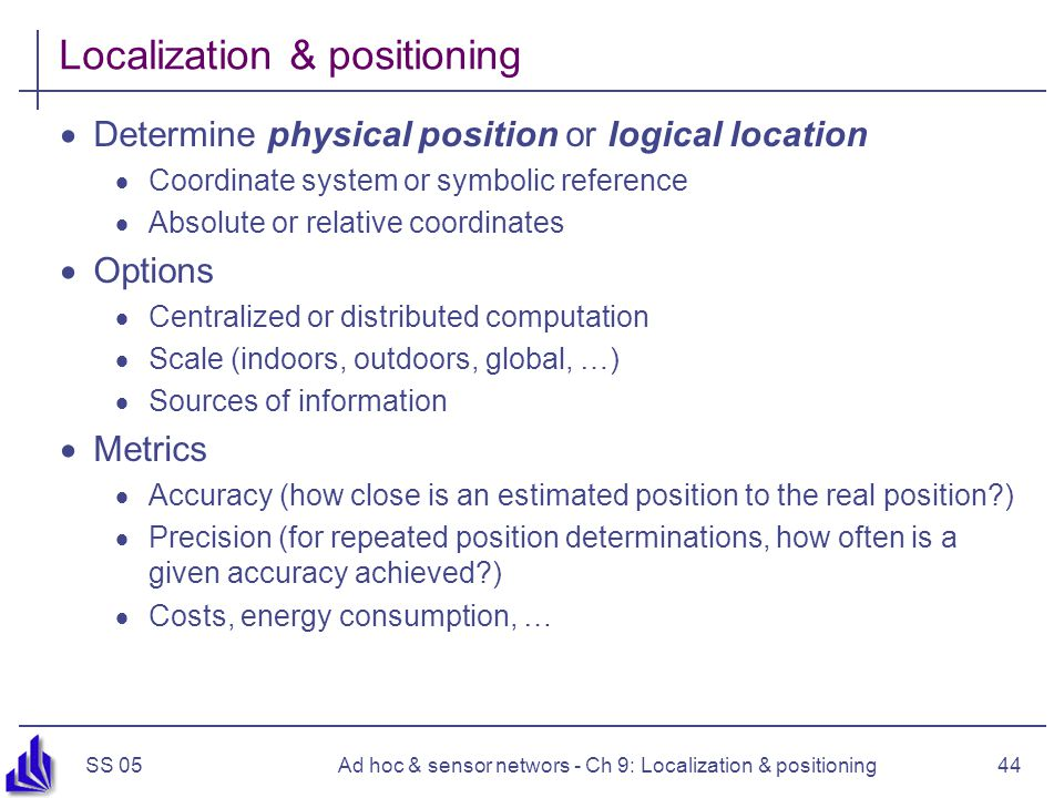 SS 05Ad hoc & sensor networs - Ch 9: Localization & positioning44 Localization & positioning Determine physical position or logical location Coordinate system or symbolic reference Absolute or relative coordinates Options Centralized or distributed computation Scale (indoors, outdoors, global, …) Sources of information Metrics Accuracy (how close is an estimated position to the real position?) Precision (for repeated position determinations, how often is a given accuracy achieved?) Costs, energy consumption, …