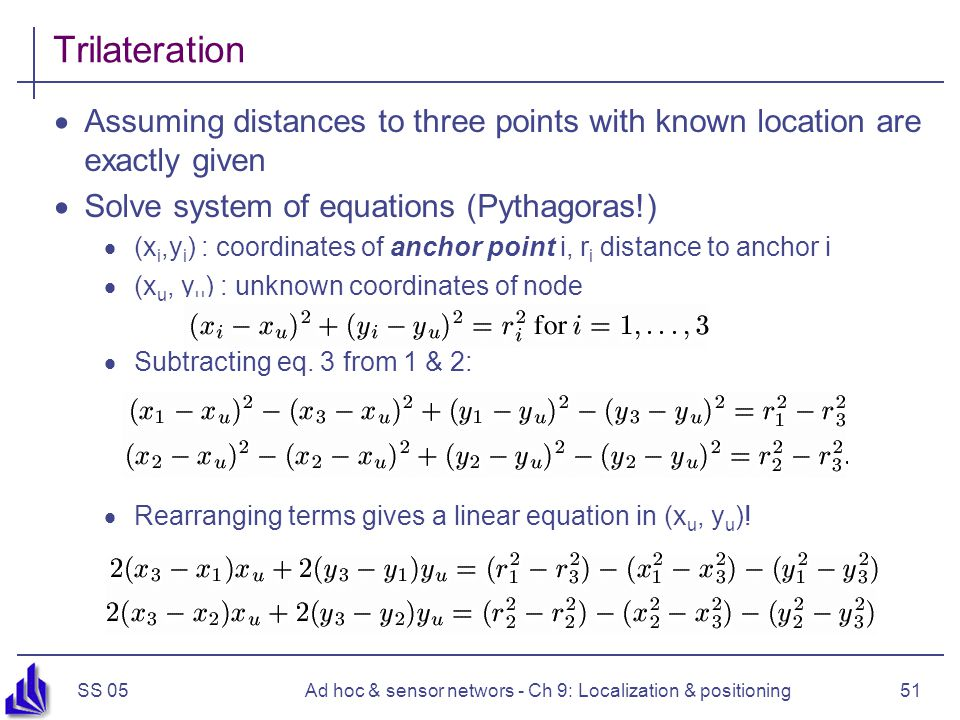 SS 05Ad hoc & sensor networs - Ch 9: Localization & positioning51 Trilateration Assuming distances to three points with known location are exactly given Solve system of equations (Pythagoras!) (x i,y i ) : coordinates of anchor point i, r i distance to anchor i (x u, y u ) : unknown coordinates of node Subtracting eq.