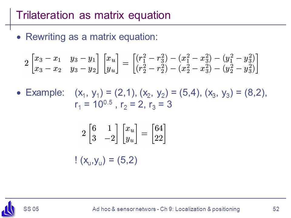 SS 05Ad hoc & sensor networs - Ch 9: Localization & positioning52 Trilateration as matrix equation Rewriting as a matrix equation: Example: (x 1, y 1 ) = (2,1), (x 2, y 2 ) = (5,4), (x 3, y 3 ) = (8,2), r 1 = 10 0.5, r 2 = 2, r 3 = 3 .