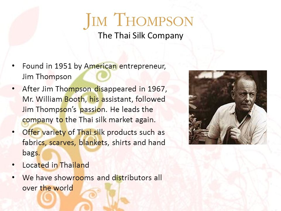 The Thai Silk Company Found in 1951 by American entrepreneur, Jim Thompson After Jim Thompson disappeared in 1967, Mr.