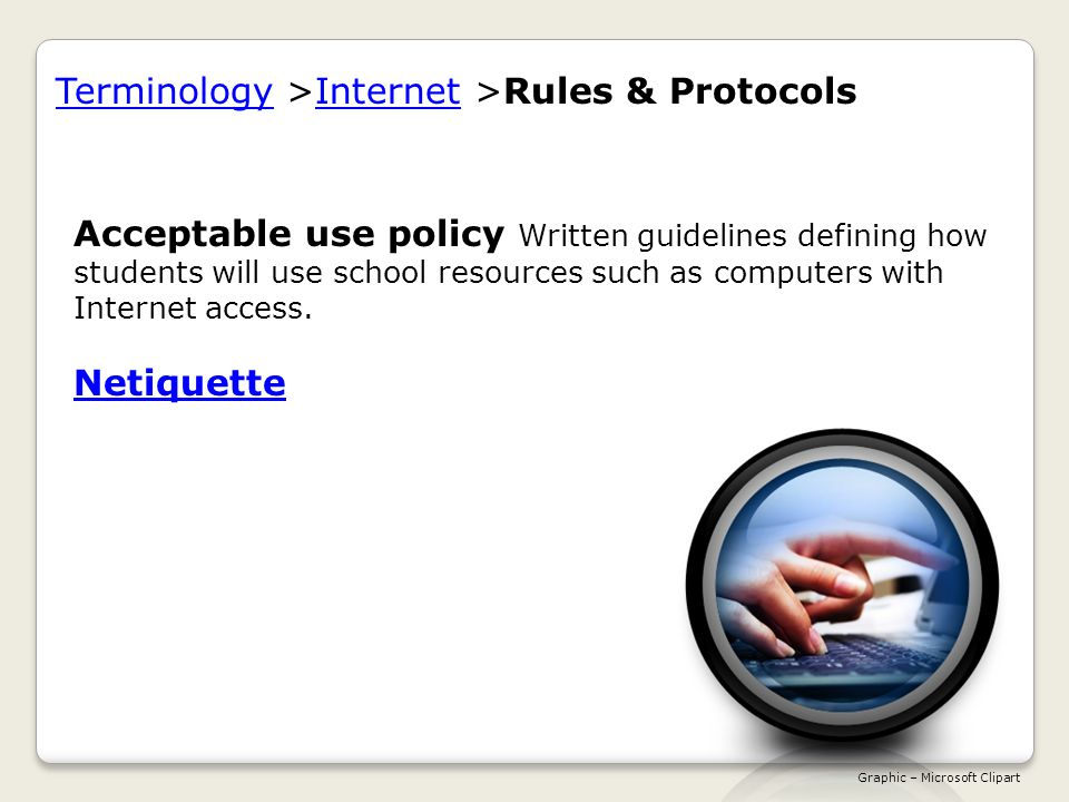 TerminologyTerminology >Internet >Rules & ProtocolsInternet Acceptable use policy Written guidelines defining how students will use school resources such as computers with Internet access.