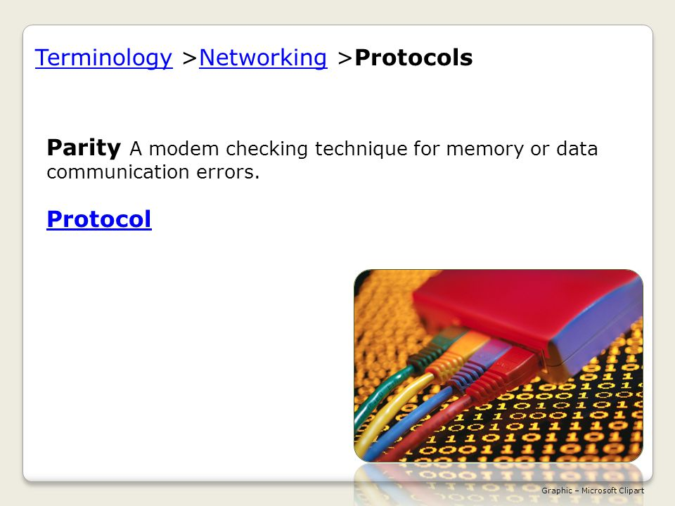 TerminologyTerminology >Networking >ProtocolsNetworking Parity A modem checking technique for memory or data communication errors.
