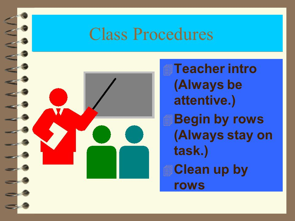 Class Procedures 4 Teacher intro (Always be attentive.) 4 Begin by rows (Always stay on task.) 4 Clean up by rows
