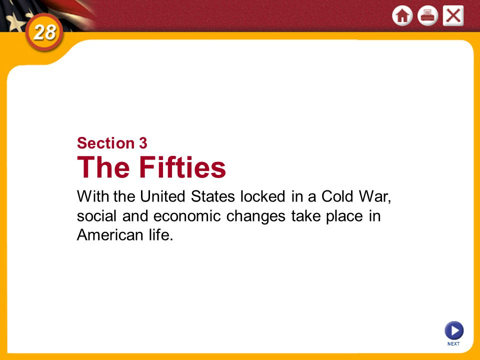 NEXT Section 3 The Fifties With the United States locked in a Cold War, social and economic changes take place in American life.