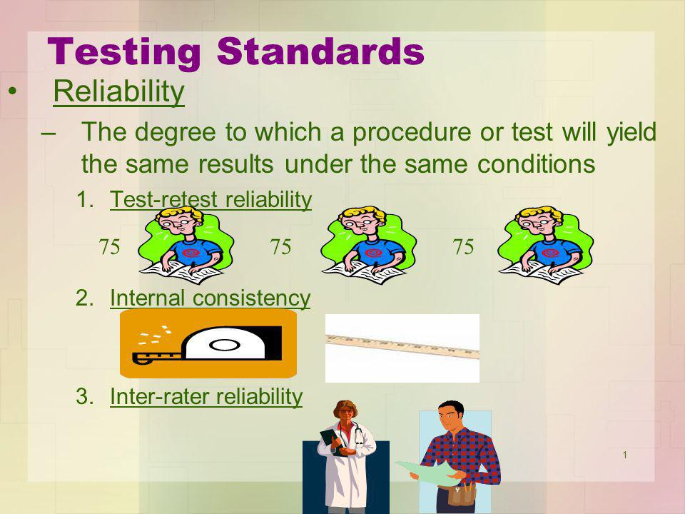 1 Testing Standards Reliability –The degree to which a procedure or test will yield the same results under the same conditions 1.Test-retest reliabili