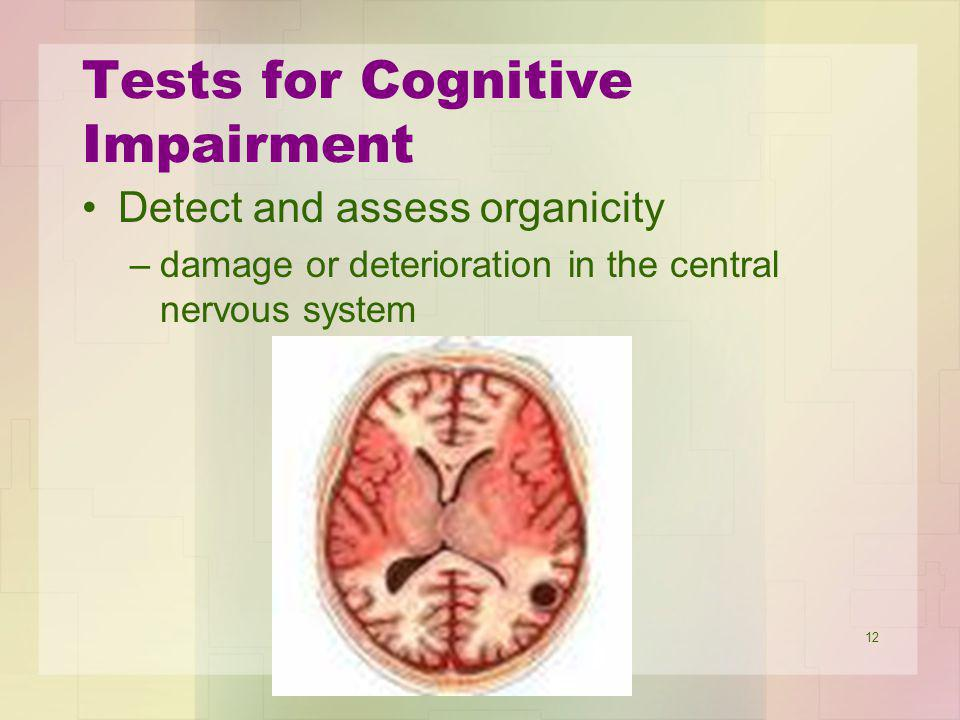 12 Tests for Cognitive Impairment Detect and assess organicity –damage or deterioration in the central nervous system