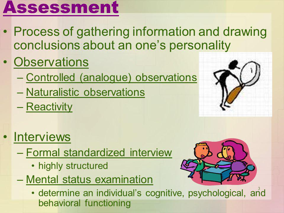 3 Assessment Process of gathering information and drawing conclusions about an ones personality Observations –Controlled (analogue) observations –Natu