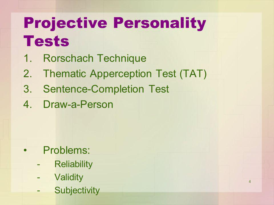 4 Projective Personality Tests 1.Rorschach Technique 2.Thematic Apperception Test (TAT) 3.Sentence-Completion Test 4.Draw-a-Person Problems: -Reliability -Validity -Subjectivity