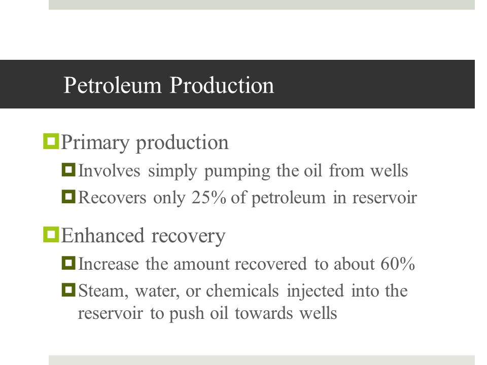 Petroleum Production Primary production Involves simply pumping the oil from wells Recovers only 25% of petroleum in reservoir Enhanced recovery Incre