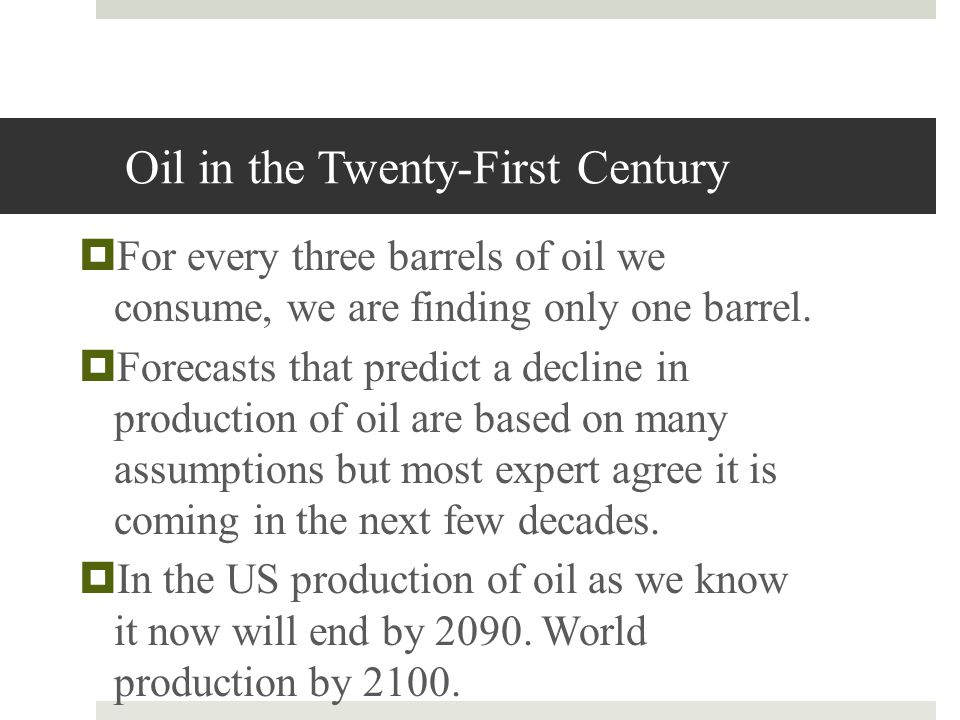 Oil in the Twenty-First Century For every three barrels of oil we consume, we are finding only one barrel. Forecasts that predict a decline in product