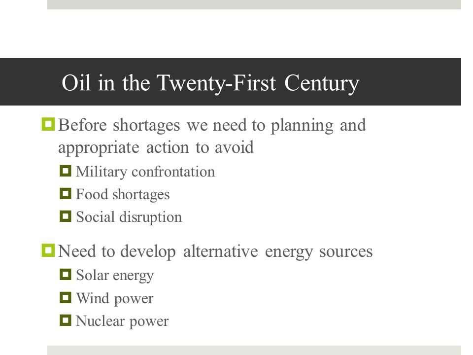 Oil in the Twenty-First Century Before shortages we need to planning and appropriate action to avoid Military confrontation Food shortages Social disr