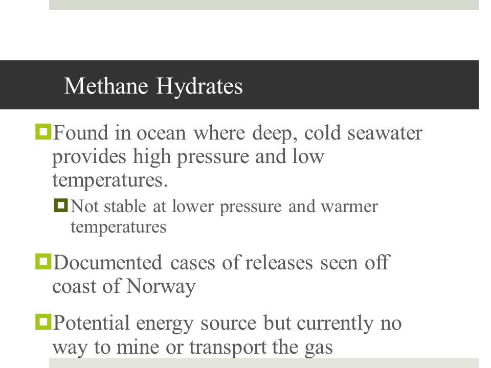 Methane Hydrates Found in ocean where deep, cold seawater provides high pressure and low temperatures. Not stable at lower pressure and warmer tempera