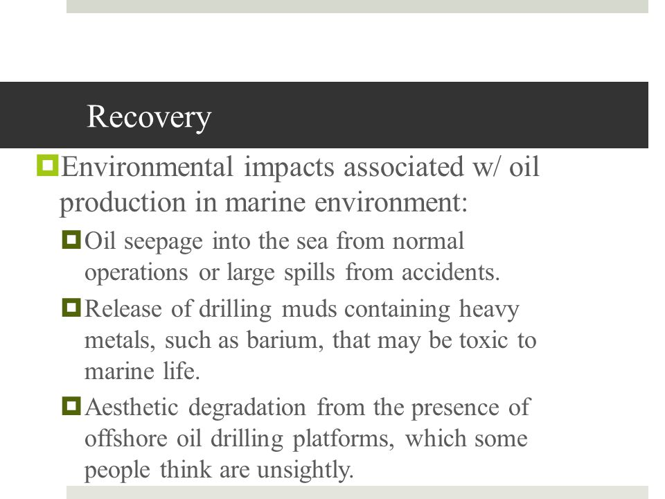 Recovery Environmental impacts associated w/ oil production in marine environment: Oil seepage into the sea from normal operations or large spills fro
