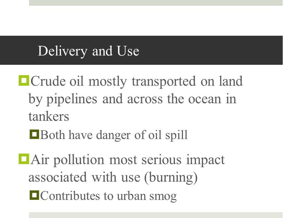 Delivery and Use Crude oil mostly transported on land by pipelines and across the ocean in tankers Both have danger of oil spill Air pollution most se
