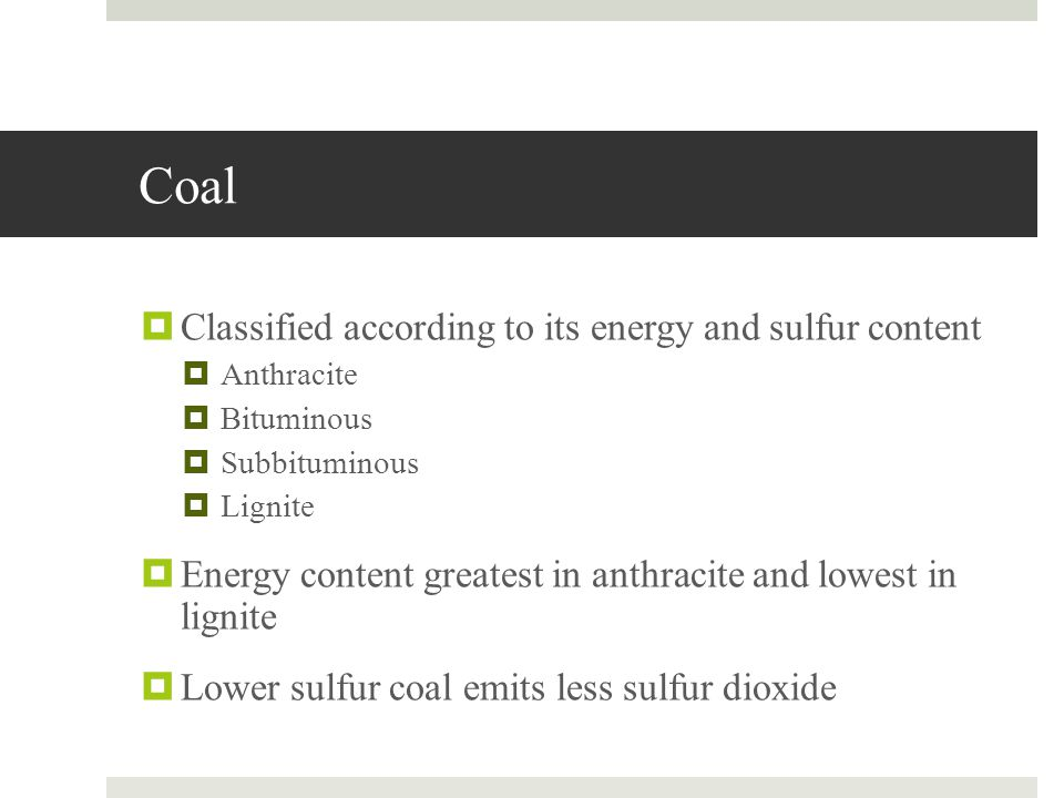 Coal Classified according to its energy and sulfur content Anthracite Bituminous Subbituminous Lignite Energy content greatest in anthracite and lowes