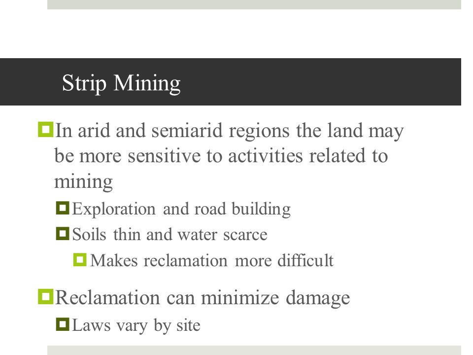 Strip Mining In arid and semiarid regions the land may be more sensitive to activities related to mining Exploration and road building Soils thin and