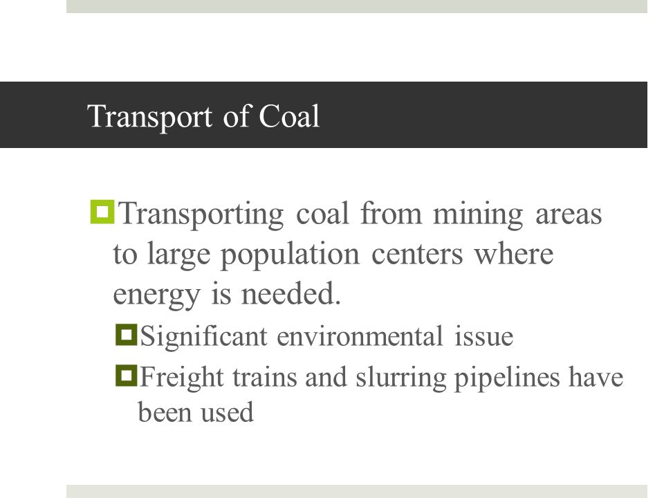 Transport of Coal Transporting coal from mining areas to large population centers where energy is needed. Significant environmental issue Freight trai