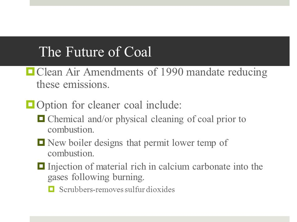 The Future of Coal Clean Air Amendments of 1990 mandate reducing these emissions. Option for cleaner coal include: Chemical and/or physical cleaning o