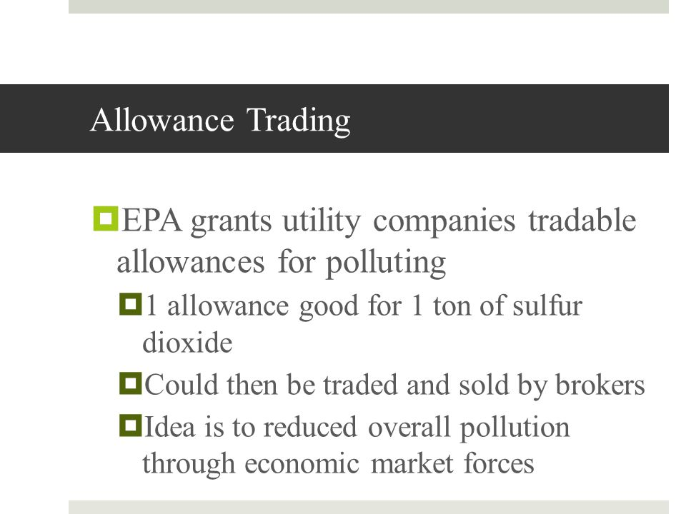 Allowance Trading EPA grants utility companies tradable allowances for polluting 1 allowance good for 1 ton of sulfur dioxide Could then be traded and