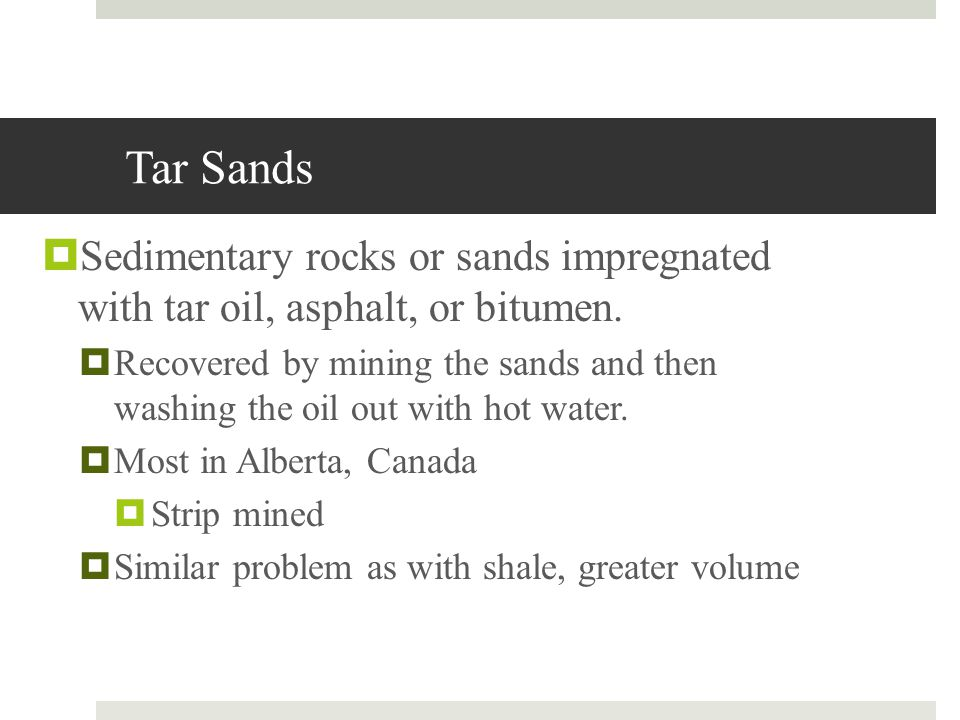 Tar Sands Sedimentary rocks or sands impregnated with tar oil, asphalt, or bitumen. Recovered by mining the sands and then washing the oil out with ho