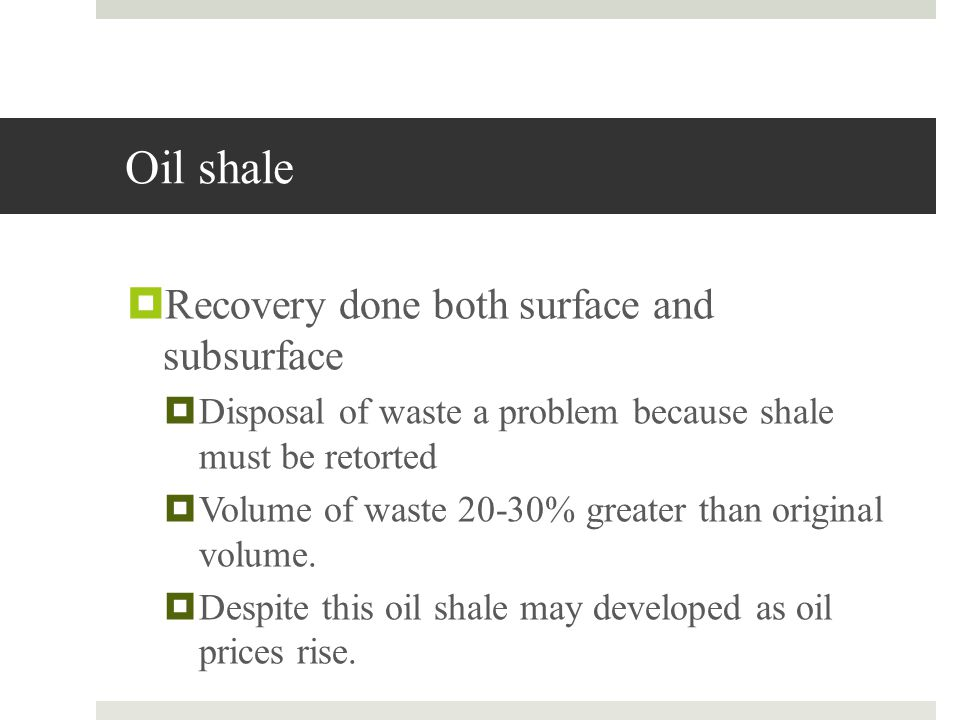 Oil shale Recovery done both surface and subsurface Disposal of waste a problem because shale must be retorted Volume of waste 20-30% greater than ori