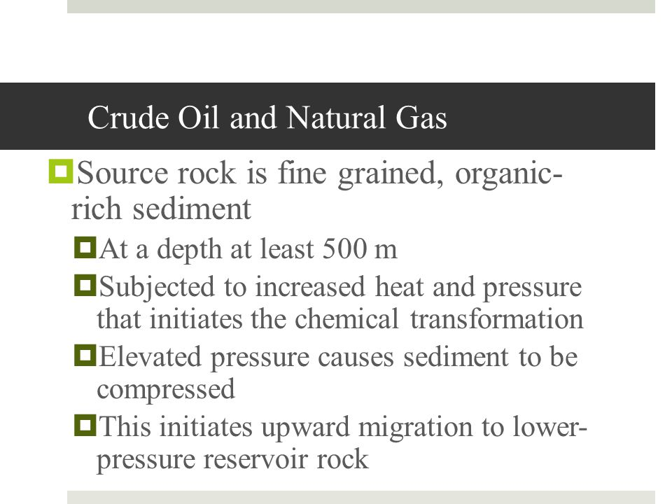 Crude Oil and Natural Gas Reservoir rock is coarser grained and relatively porous sandstone and porous limestone Trap Natural upward migration of the oil and gas is interrupted or blocked Rock that helps form a trap known as cap rock, often shale